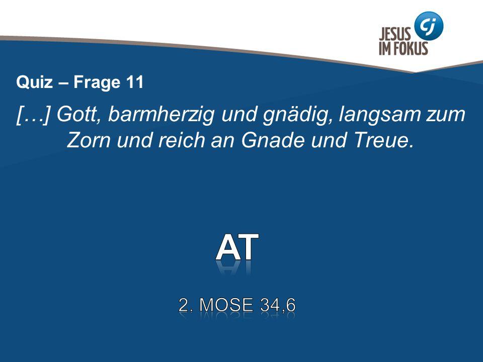 Quiz – Frage 11 […] Gott, barmherzig und gnädig, langsam zum Zorn und reich an Gnade und Treue. AT.